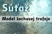 SÚŤAŽ - MODEL ŠACHOVEJ TROFEJE
